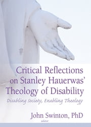 Critical Reflections on Stanley Hauerwas' Theology of Disability - Disabling Society, Enabling Theology ebook by John Swinton