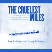 The Cruelest Miles - The Heroic Story of Dogs and Men in a Race Against an Epidemic audiobook by Gay Salisbury, Laney Salisbury