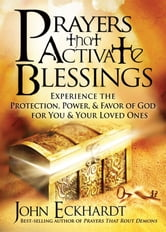 Prayers that Activate Blessings - Experience the protection, power & favor of God for you and your loved ones ebook by John Eckhardt