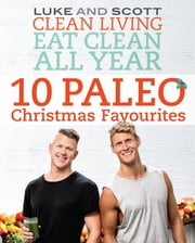 Clean Living Eat Clean All Year: 10 Paleo Christmas Favourites - 10 Paleo Christmas Favourites ebook by Luke Hines,Scott Gooding