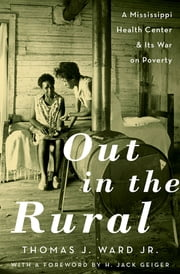 Out in the Rural - A Mississippi Health Center and Its War on Poverty ebook by Thomas J. Ward Jr.