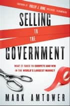 Selling to the Government - What It Takes to Compete and Win in the World's Largest Market ebook by Mark Amtower