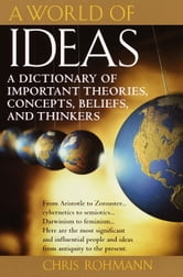 A World of Ideas - A Dictionary of Important Theories, Concepts, Beliefs, and Thinkers ebook by Chris Rohmann
