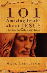101 Amazing Truths About Jesus That You Probably Didn't Know ebook by Mark Littleton