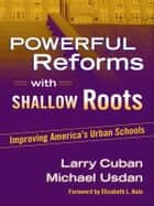 Powerful Reforms with Shallow Roots - Improving America's Urban Schools ebook by Larry Cuban, Michael Usdan