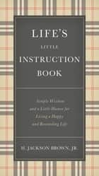 Life's Little Instruction Book - Simple Wisdom and a Little Humor for Living a Happy and Rewarding Life eBook by H. Jackson Brown