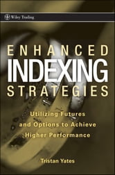 Enhanced Indexing Strategies - Utilizing Futures and Options to Achieve Higher Performance ebook by Tristan Yates