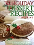 30 Holiday Dessert Recipes Red Velvet Cheesecake Banana Nut Bread Chocolate Bread Pudding Ginger snaps with Crystallized Ginger Vanilla Cheesecake Lemon Pound Cake Tiramisu Bread Pudding ebook by Tony Pine