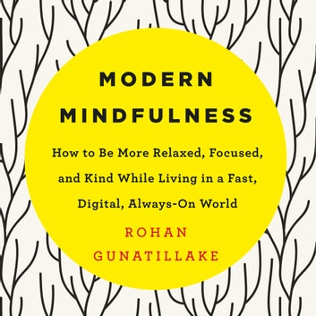 Modern Mindfulness - How to Be More Relaxed, Focused, and Kind While Living in a Fast, Digital, Always-On World audiobook by Rohan Gunatillake