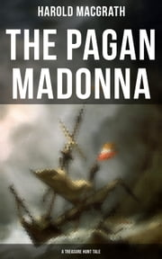 The Pagan Madonna (A Treasure Hunt Tale) - Grand Theft, Thrilling Adventure and Pirate Story ebook by Harold MacGrath