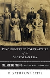 Psychometric Portraiture of the Victorian Era - Paranormal Parlor, A Weiser Books Collection ebook by Bates, E. Katherine,Ventura, Varla