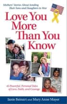 Love You More Than You Know: Mothers' Stories About Sending Their Sons and Daughters to War ebook by Janie Reinart,Mary Anne Mayer