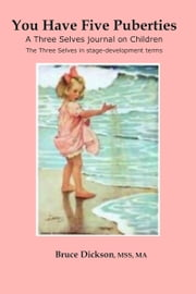 You Have Five Puberties; A Three Selves Journal on Children; The Three Selves in Stage-development Terms ebook by Bruce Dickson