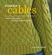 Power Cables - The Ultimate Guide to Knitting Inventive Cables ebook by Lily Chin