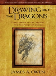 Drawing out the Dragons: A Meditation on Art, Destiny, and the Power of Choice (Meditations #1) ebook by James A. Owen