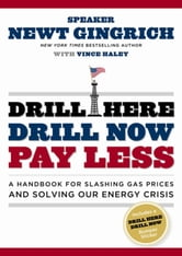 Drill Here, Drill Now, Pay Less - A Handbook for Slashing Gas Prices and Solving Our Energy Crisis ebook by Newt Gingrich,Vince Haley
