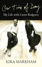 Our Time of Day - My Life with Corin Redgrave ebook by Kika Markham