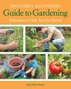 Beginner's Illustrated Guide to Gardening ebook by Katie Elzer-Peters