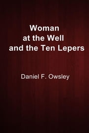 Woman at the Well and the Ten Lepers ebook by Daniel F. Owsley