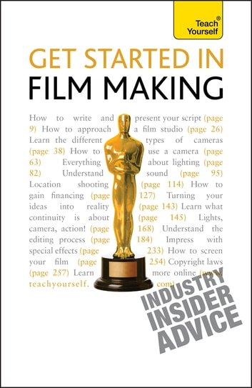 Get Started in Film Making - A comprehensive guide from scriptwriting, casting and financing to lighting, editing and the final cut ebook by Tom Holden