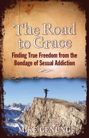 The Road to Grace - Finding True Freedom from the Bondage of Sexual Addiction ebook by Mike Genung