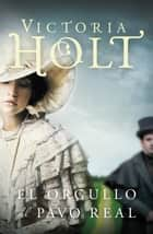 El orgullo del pavo real eBook by Victoria Holt