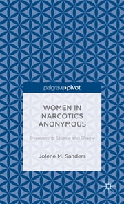 Women in Narcotics Anonymous - Overcoming Stigma and Shame ebook by Jolene M. Sanders
