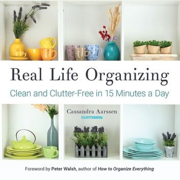 Real Life Organizing - Clean and Clutter-Free in 15 Minutes a Day (Feng Shui Decorating, For fans of Cluttered Mess and the Life-Changing Magic of Tidying Up) ebook by Cassandra Aarssen
