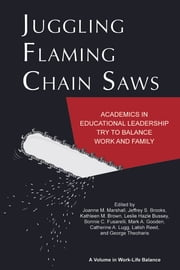 Juggling Flaming Chain Saws - Academics in Educational Leadership Try to Balance Work and Family ebook by Joanne M. Marshall,Jeffrey S. Brooks,Kathleen M. Brown,Leslie Hazle Bussey,Bonnie Fusarelli,Catherine A. Lugg,Latish C. Reed,George Theoharis,Mark A. Gooden
