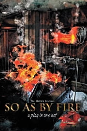 So As By Fire - A Play in One Act ebook by Wm. Matthew Graphman