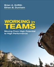 Working in Teams - Moving From High Potential to High Performance ebook by Dr. Brian A. Griffith,Ethan B. (Barrett) Dunham