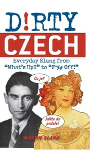 "Dirty Czech - Everyday Slang from ""What's Up?"" to ""F*%# Off!"" ebook by Martin  Blaha"