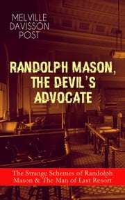 RANDOLPH MASON, THE DEVIL'S ADVOCATE: The Strange Schemes of Randolph Mason & The Man of Last Resort - The Corpus Delicti, Two Plungers of Manhattan, Woodford's Partner, The Error of William Van Broom, The Men of the Jimmy, The Sheriff of Gullmore, The Animus Furandi, The Governor's Machine and more ebook by Melville Davisson Post