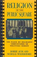 Religion in the Public Square - The Place of Religious Convictions in Political Debate ebook by Robert Audi
