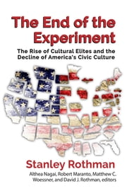 The End of the Experiment - The Rise of Cultural Elites and the Decline of Americas Civic Culture ebook by Stanley Rothman,Althea Nagai,Robert Maranto,Matthew Woessner