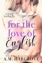 For The Love Of English ebook by A. M. Hargrove