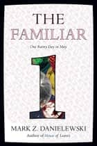 The Familiar, Volume 1 - One Rainy Day in May ebook by Mark Z. Danielewski