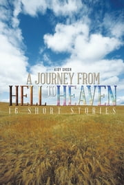A JOURNEY FROM HELL TO HEAVEN - 16 SHORT STORIES ebook by AJOY GHOSH