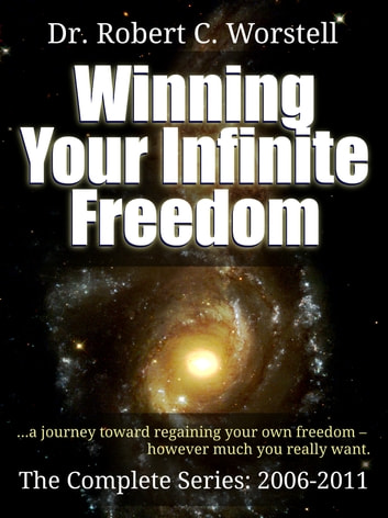 Winning Your Infinite Freedom - Complete Series 2006-2011 - A Journey Toward Regaining Your Own Freedom, However Much You Really Want. eBook by Dr. Robert C. Worstell