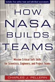 How NASA Builds Teams - Mission Critical Soft Skills for Scientists, Engineers, and Project Teams ebook by Charles J. Pellerin