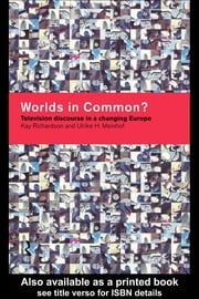 Worlds in Common? - Television Discourses in a Changing Europe ebook by Ulrike H. Meinhof,Kay Richardson