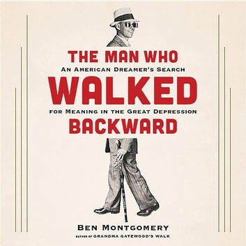 The Man Who Walked Backward - An American Dreamer's Search for Meaning in the Great Depression audiobook by Ben Montgomery