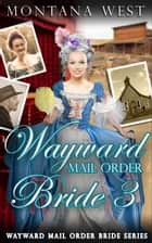 Wayward Mail Order Bride 3 - Wayward Mail Order Bride Series (Christian Mail Order Brides), #3 ebook by Montana West