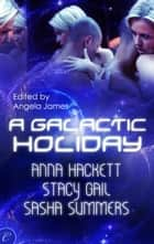 A Galactic Holiday - An Anthology ebook by Stacy Gail, Sasha Summers, Anna Hackett