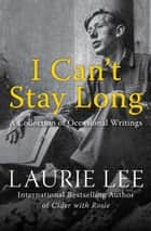 I Can't Stay Long ebook by Laurie Lee