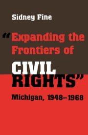 """Expanding the Frontiers of Civil Rights"" - Michigan, 1948-1968 ebook by Sidney Fine"