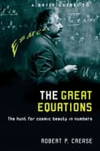 A Brief Guide to the Great Equations - The Hunt for Cosmic Beauty in Numbers ebook by Robert Crease