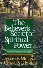Believer's Secret of Spiritual Power, The (Andrew Murray Devotional Library) ebook by Charles Finney,Andrew Murray,L. G. Jr. Parkhurst