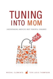 Tuning into Mom: Understanding America's Most Powerful Consumer - Understanding America's Most Powerful Consumer ebook by Michal Clements