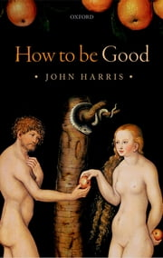 How to be Good - The Possibility of Moral Enhancement ebook by John Harris